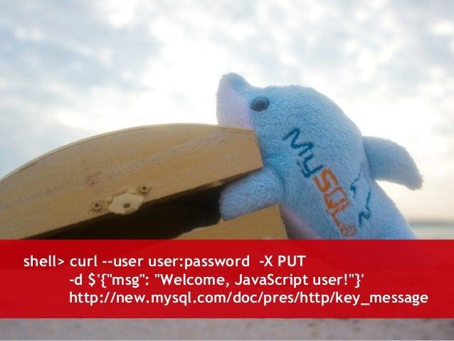 "shell> curl --user user:password -X PUT  -d $'{""msg"": ""Welcome, JavaScript user!""}'  http://new.mysql.com/doc/pres/http/ke..."