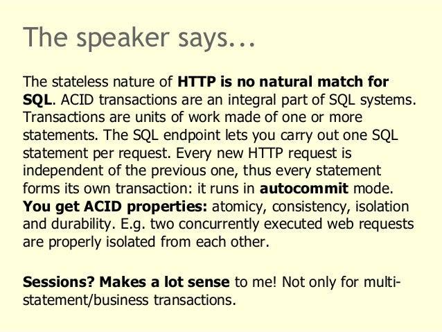 The speaker says...  The stateless nature of HTTP is no natural match for  SQL. ACID transactions are an integral part of ...