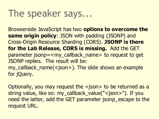 The speaker says...  Browserside JavaScript has two options to overcome the  same origin policy: JSON with padding (JSONP)...
