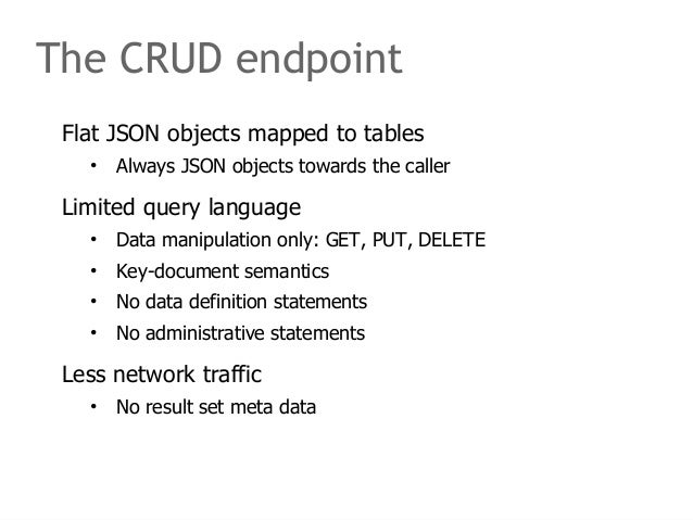 The CRUD endpoint  Flat JSON objects mapped to tables  • Always JSON objects towards the caller  Limited query language  •...