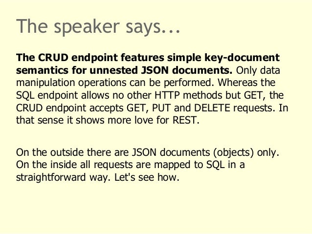 The speaker says...  The CRUD endpoint features simple key-document  semantics for unnested JSON documents. Only data  man...