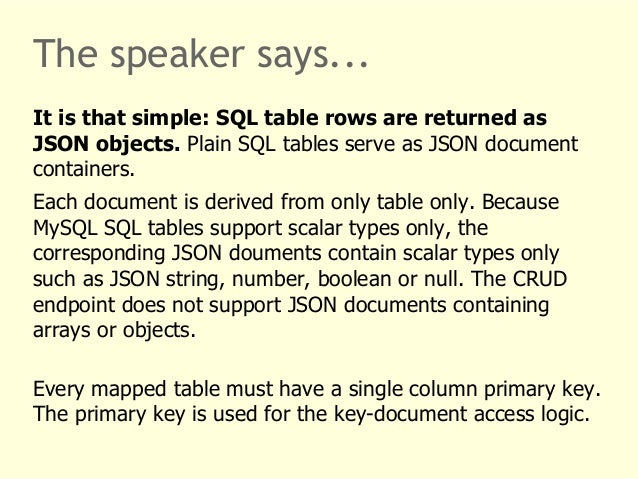 The speaker says...  It is that simple: SQL table rows are returned as  JSON objects. Plain SQL tables serve as JSON docum...