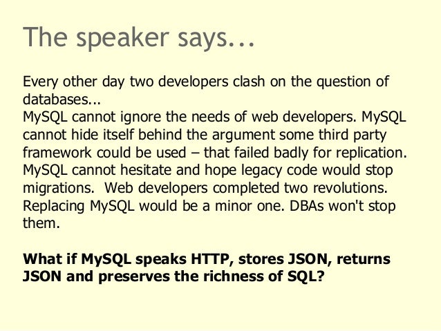 The speaker says...  Every other day two developers clash on the question of  databases...  MySQL cannot ignore the needs ...