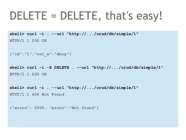 """DELETE = DELETE, that's easy!  shell> curl -i … --url """"http://.../crud/db/simple/1""""  HTTP/1.1 200 OK  …  {""""id"""":""""1"""",""""col_a""""..."""