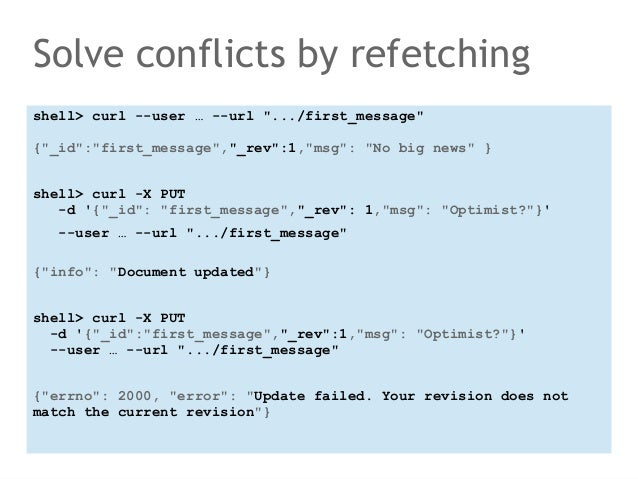 """Solve conflicts by refetching  shell> curl --user … --url """".../first_message""""  {""""_id"""":""""first_message"""",""""_rev"""":1,""""msg"""": """"No ..."""