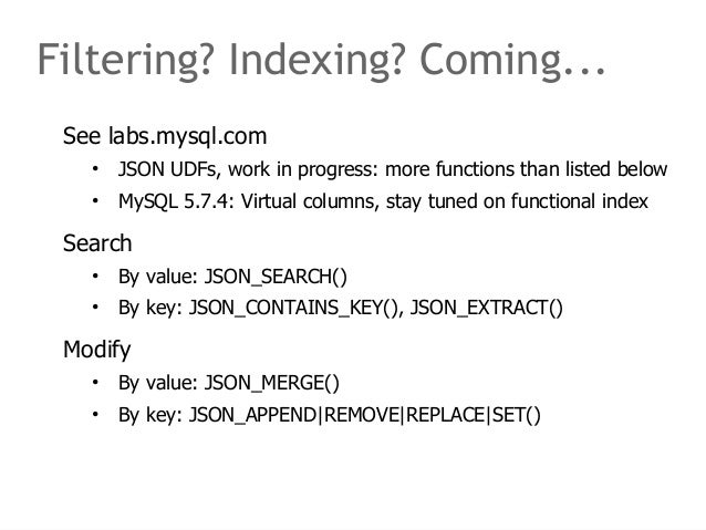 Filtering? Indexing? Coming...  See labs.mysql.com  • JSON UDFs, work in progress: more functions than listed below  • MyS...