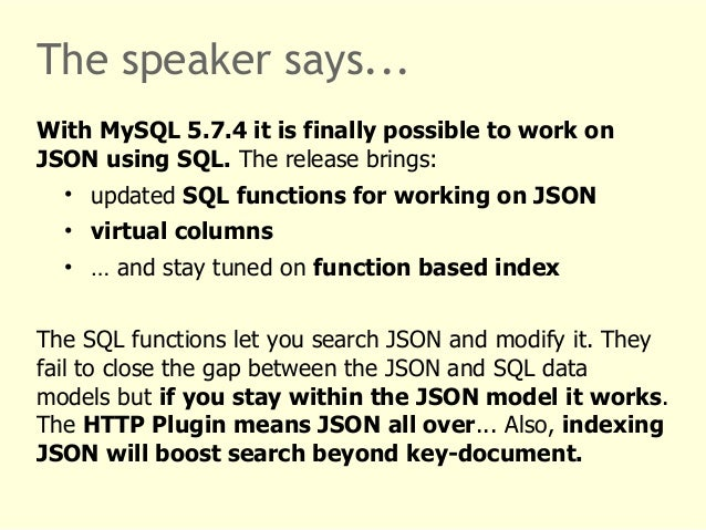 The speaker says...  With MySQL 5.7.4 it is finally possible to work on  JSON using SQL. The release brings:  • updated SQ...
