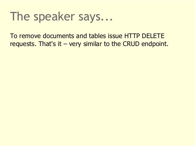 The speaker says...  To remove documents and tables issue HTTP DELETE  requests. That's it – very similar to the CRUD endp...