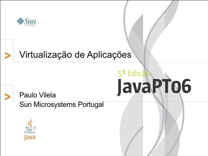 Virtualização de Aplicações    Paulo Vilela Sun Microsystems Portugal