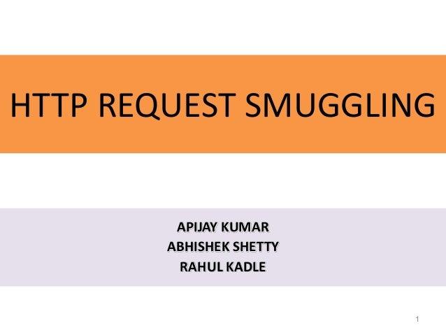 HTTP REQUEST SMUGGLING         APIJAY KUMAR        ABHISHEK SHETTY         RAHUL KADLE                          1
