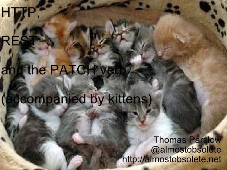 HTTP, REST and the PATCH verb (accompanied by kittens) Thomas Parslow @almostobsolete http://almostobsolete.net
