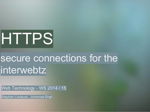 HTTPS secure connections for the interwebtz Web Technology - WS 2014 / 15 Stephan Lindauer, Johannes Engl