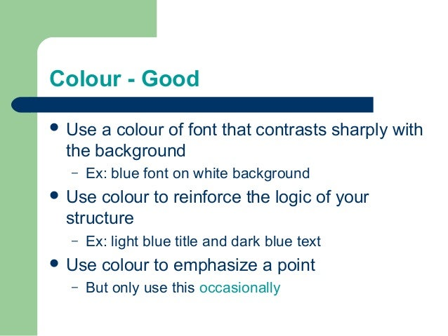 Colour - Good  Use a colour of font that contrasts sharply with the background – Ex: blue font on white background  Use ...