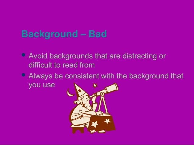 Background – Bad  Avoid backgrounds that are distracting or difficult to read from  Always be consistent with the backgr...