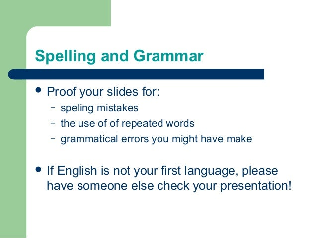 Spelling and Grammar  Proof your slides for: – speling mistakes – the use of of repeated words – grammatical errors you m...