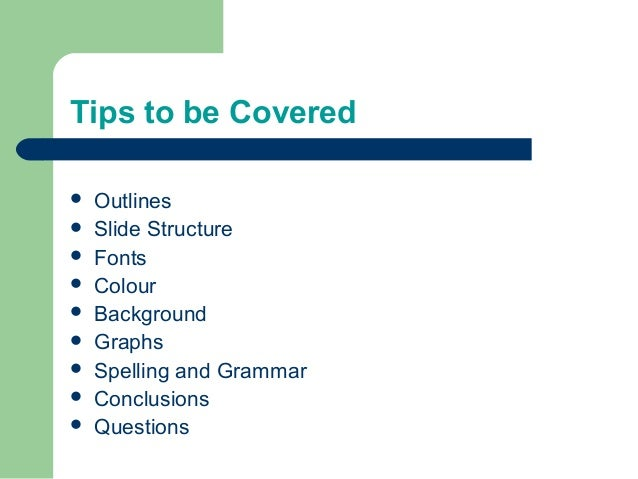 Tips to be Covered  Outlines  Slide Structure  Fonts  Colour  Background  Graphs  Spelling and Grammar  Conclusion...