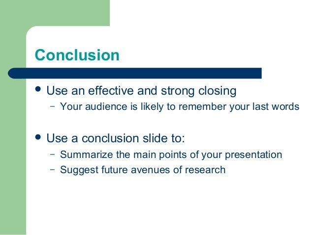 Conclusion  Use an effective and strong closing – Your audience is likely to remember your last words  Use a conclusion ...