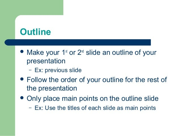 Outline  Make your 1st or 2nd slide an outline of your presentation – Ex: previous slide  Follow the order of your outli...