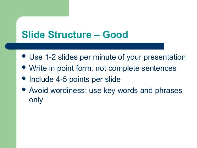 Slide Structure – Good  Use 1-2 slides per minute of your presentation  Write in point form, not complete sentences  In...