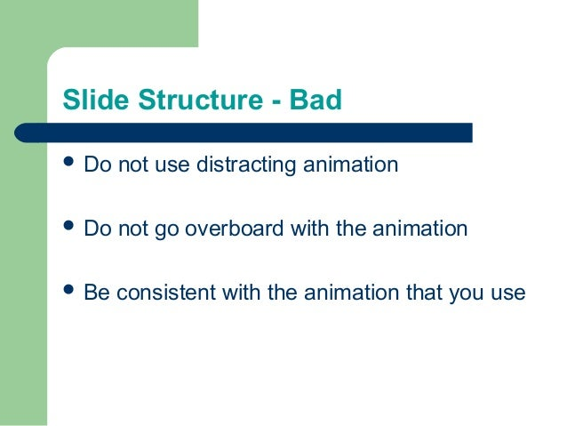 Slide Structure - Bad  Do not use distracting animation  Do not go overboard with the animation  Be consistent with the...