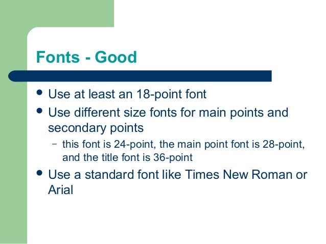 Fonts - Good  Use at least an 18-point font  Use different size fonts for main points and secondary points – this font i...