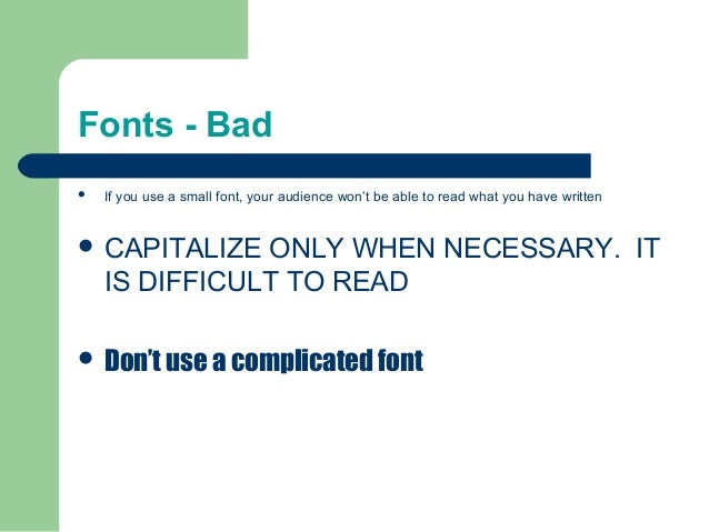 Fonts - Bad  If you use a small font, your audience won't be able to read what you have written  CAPITALIZE ONLY WHEN NE...
