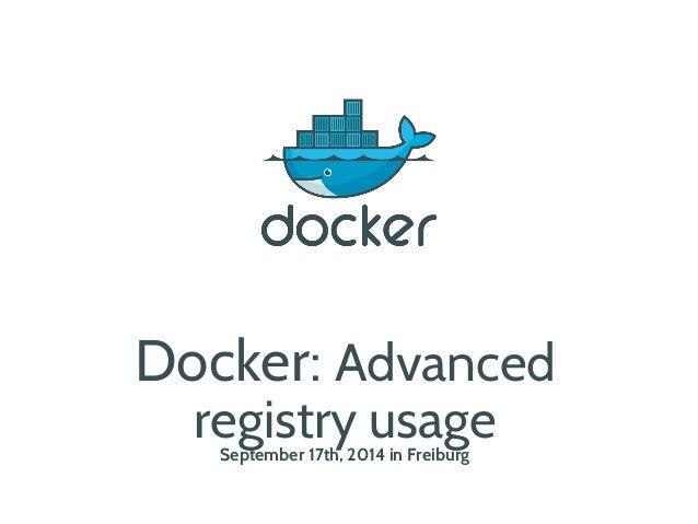 Docker: Advanced  registry usage  September 17th, 2014 in Freiburg