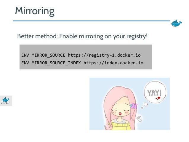 Mirroring  Better method: Enable mirroring on your registry!  ENV MIRROR_SOURCE https://registry-1.docker.io  ENV MIRROR_S...