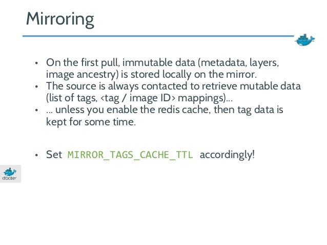 Mirroring  • On the first pull, immutable data (metadata, layers,  image ancestry) is stored locally on the mirror.  • The...