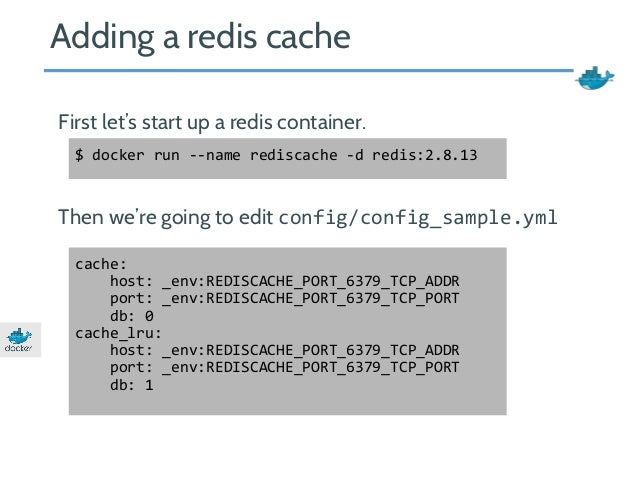 Adding a redis cache  First let's start up a redis container.  $ docker run --name rediscache -d redis:2.8.13  Then we're ...