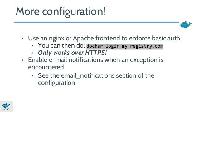 More configuration!  • Use an nginx or Apache frontend to enforce basic auth.  • You can then do: docker login my.registry...
