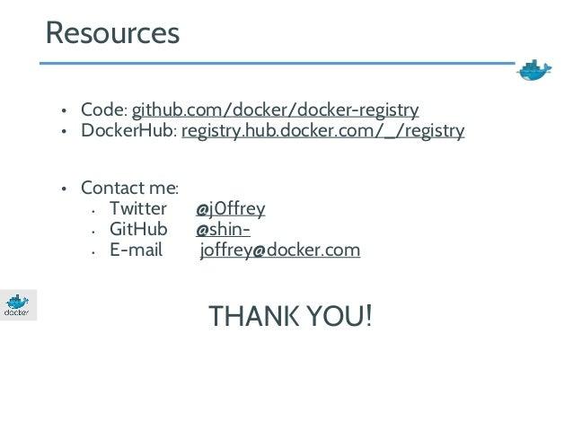 • Code: github.com/docker/docker-registry  • DockerHub: registry.hub.docker.com/_/registry  • Contact me:  • Twitter @j0ff...