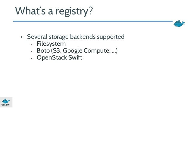 What's a registry?  • Several storage backends supported  • Filesystem  • Boto (S3, Google Compute, ...)  • OpenStack Swif...