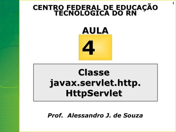 1 CENTRO FEDERAL DE EDUCAÇÃO     TECNOLOGICA DO RN               AULA               4         Classe    javax.servlet.http...
