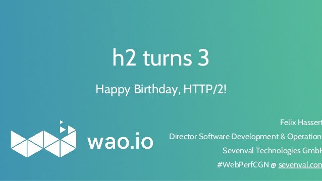 h2 turns 3 Felix Hassert Director Software Development & Operations Sevenval Technologies GmbH #WebPerfCGN @ sevenval.com ...