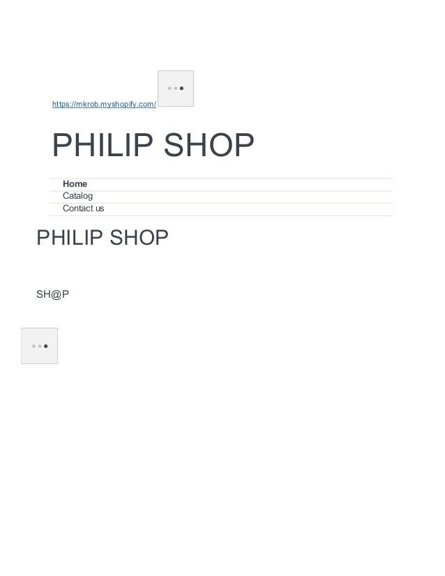 https://mkrob.myshopify.com/ PHILIP SHOP Home Catalog Contact us PHILIP SHOP SH@P