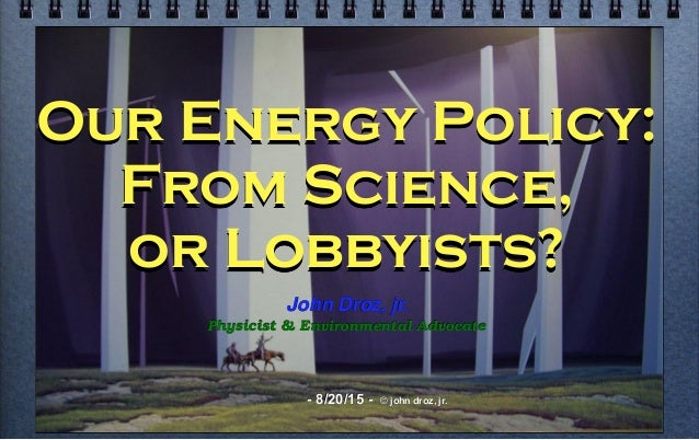 Our Energy Policy: From Science, or Lobbyists? John Droz, jr. Physicist & Environmental Advocate - 8/20/15 - © john droz, ...