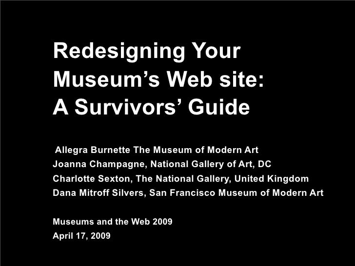 Redesigning Your Museum's Web site: A Survivors' Guide Allegra Burnette The Museum of Modern Art Joanna Champagne, Nationa...