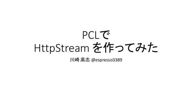 PCLで HttpStream を作ってみた 川崎 高志 @espresso3389