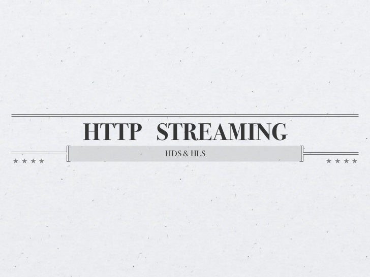 HTTP STREAMING     HDS & HLS