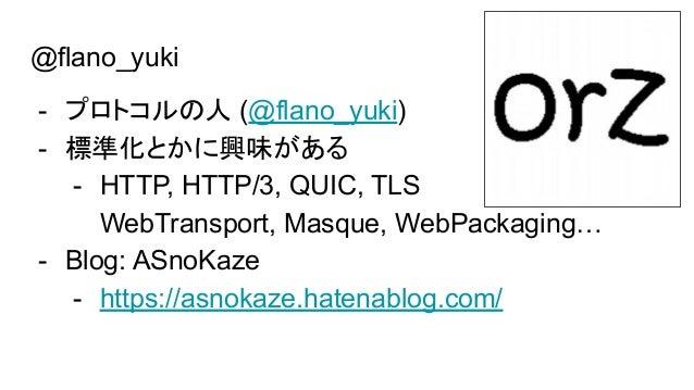 @flano_yuki - プロトコルの人 (@flano_yuki) - 標準化とかに興味がある - HTTP, HTTP/3, QUIC, TLS WebTransport, Masque, WebPackaging… - Blog: AS...
