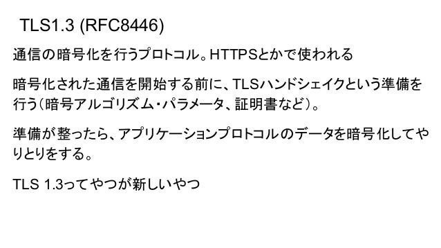 TLS1.3 (RFC8446) 通信の暗号化を行うプロトコル。HTTPSとかで使われる 暗号化された通信を開始する前に、TLSハンドシェイクという準備を 行う(暗号アルゴリズム・パラメータ、証明書など)。 準備が整ったら、アプリケーションプロ...