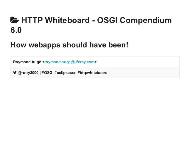  HTTP Whiteboard OSGI  Compendium  6.0  How webapps should have been!  Raymond Augé <raymond.auge@liferay.com>   @rotty...