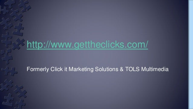 Formerly Click it Marketing Solutions & TOLS Multimedia http://www.gettheclicks.com/