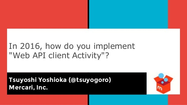 "In 2016, how do you implement ""Web API client Activity""? Tsuyoshi Yoshioka (@tsuyogoro) Mercari, Inc."