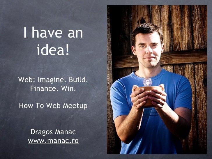 I have an     idea! Web: Imagine. Build.   Finance. Win.  How To Web Meetup     Dragos Manac   www.manac.ro