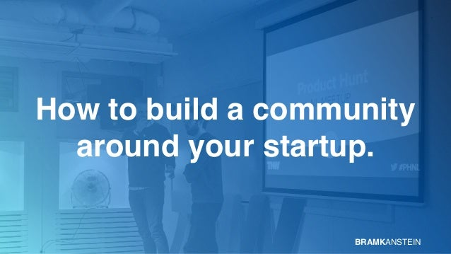 How to build a community  around your startup. BRAMKANSTEIN