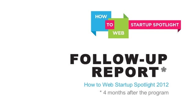 FOLLOW-UP REPORT* How to Web Startup Spotlight 2012 * 4 months after the program