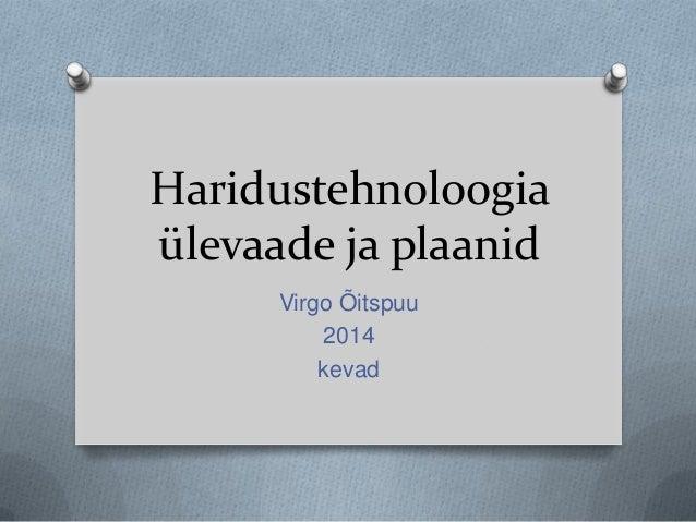 Haridustehnoloogia ülevaade ja plaanid Virgo Õitspuu 2014 kevad