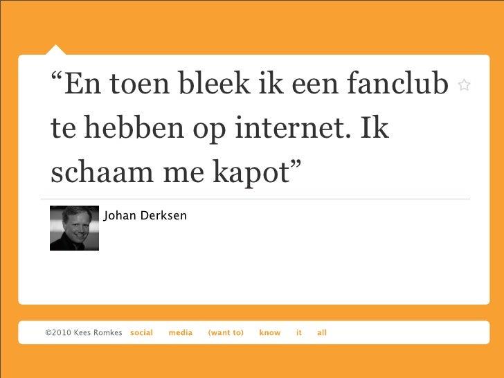 """""""En toen bleek ik een fanclubte hebben op internet. Ikschaam me kapot""""   Johan Derksen"""